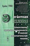 Грин Брайан - Элегантная вселенная (суперструны, скрытые размерности и поиски окончательной теории)