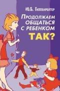 Гиппенрейтер Юлия Борисовна - Продолжаем общаться с ребенком. Так?