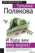 Полякова Татьяна Викторовна - И буду век ему верна?