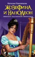 Павлищева Наталья Павловна - Жозефина и Наполеон. Император «под каблуком» Императрицы