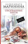 Маринина Александра Борисовна - Оборванные нити. Том 1