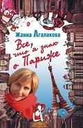 Агалакова Жанна Леонидовна - Все, что я знаю о Париже