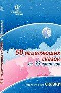 Маниченко Ирина Владимировна - 50 исцеляющих сказок от 33 капризов
