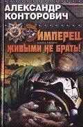 Конторович Александр Сергеевич - Имперец. Живыми не брать!