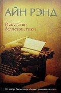 Рэнд Айн - Искусство беллетристики. Руководство для писателей и читателей