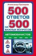 Прозоров Александр Дмитриевич - 500 ответов на 500 важных вопросов автомобилистов