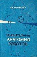 Мацкевич Вадим Викторович - Занимательная анатомия роботов