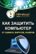 Гладкий Алексей Анатольевич - Как защитить компьютер от ошибок, вирусов, хакеров