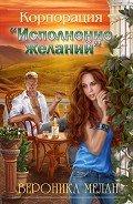 Мелан Вероника - Корпорация «Исполнение желаний» (СИ)