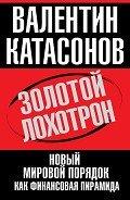 Катасонов Валентин Юрьевич - Золотой лохотрон. Новый мировой порядок как финансовая пирамида