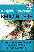 Ермошин Андрей Федорович - Вещи в теле. Психотерапевтический метод работы с ощущениями