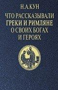 Кун Николай Альбертович - Что рассказывали греки и римляне о своих богах и героях