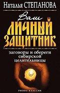 Степанова Наталья Ивановна - Ваш личный защитник. Заговоры и обереги сибирской целительницы