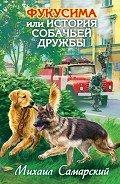Самарский Михаил Александрович - Фукусима, или История собачьей дружбы