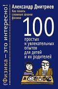 Дмитриев Александр Сергеевич - Как понять сложные законы физики. 100 простых и увлекательных опытов для детей и их родителей