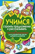 Бойко Елена Анатольевна - Учимся строить предложения и рассказывать. Простые упражнения для развития речи дошкольников