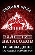 Катасонов Валентин Юрьевич - Хозяева денег. 100-летняя история ФРС