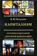 Катасонов Валентин Юрьевич - Капитализм. История и идеология «денежной цивилизации»