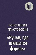 Паустовский Константин Георгиевич - Ручьи, где плещется форель