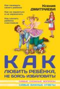 Дмитриева Ксения - Как любить ребенка, не боясь избаловать