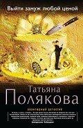 Полякова Татьяна Викторовна - Выйти замуж любой ценой