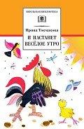 Токмакова Ирина Петровна - И настанет весёлое утро (сборник)