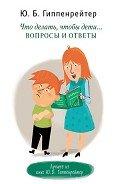 Гиппенрейтер Юлия Борисовна - Что делать, чтобы дети… Вопросы и ответы