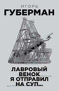 Губерман Игорь Миронович - Лавровый венок я отправил на суп…