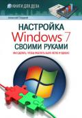 Гладкий Алексей Анатольевич - Настройка Windows 7 своими руками. Как сделать, чтобы работать было легко и удобно
