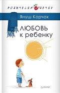 Корчак Януш - Любовь к ребенку