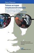 Перкинс Джон М. - Тайная история американской империи: Экономические убийцы и правда о глобальной коррупции