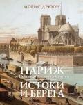 Дрюон Морис - Париж от Цезаря до Людовика Святого. Истоки и берега