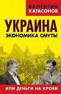 Катасонов Валентин Юрьевич - Украина: экономика смуты или деньги на крови