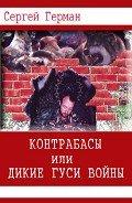 Герман Сергей Эдуардович - Контрабасы или дикие гуси войны (СИ)