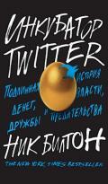 Билтон Ник - Инкубатор Twitter. Подлинная история денег, власти, дружбы и предательства