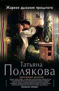 Полякова Татьяна Викторовна - Жаркое дыхание прошлого