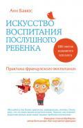 Бакюс Анн - Искусство воспитания послушного ребенка