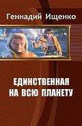 Ищенко Геннадий Владимирович - Единственная на всю планету. Трилогия (СИ)