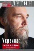 Дугин Александр Гельевич - Украина: моя война. Геополитический дневник