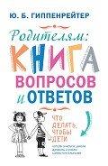 Гиппенрейтер Юлия Борисовна - Родителям: книга вопросов и ответов. Что делать, чтобы дети хотели учиться, умели дружить и росли са