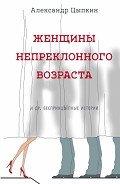 Цыпкин Александр Евгеньевич - Женщины непреклонного возраста идр.беспринцЫпные рассказы