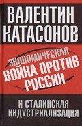 Катасонов Валентин Юрьевич - Экономическая война против России и сталинская индустриализация