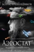 Гребенщиков Борис - Аэростат. Воздухоплаватели и Артефакты
