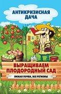 Кашин Сергей Павлович - Выращиваем плодородный сад. Любая почва, все регионы