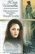 Шилова Юлия Витальевна - Предсмертное желание, или Поворот судьбы