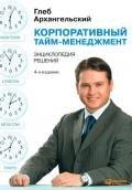 Архангельский Глеб - Корпоративный тайм-менеджмент. Энциклопедия решений