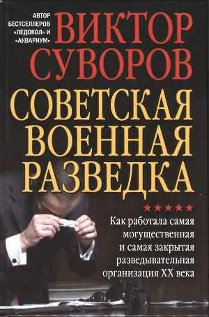 Суворов Виктор - Советская военная разведка. Как работала самая могущественная и самая закрытая разведывательная орга
