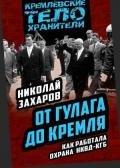 Захаров Николай Львович - От ГУЛАГа до Кремля. Как работала охрана НКВД-КГБ