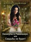 Гаврилова Анна Сергеевна - Каникулы в Раваншире, или Свадьбы не будет! (СИ)
