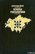 Дугин Александр Гельевич - Основы геополитики